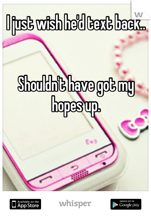 I just wish he'd text back..   Shouldn't have got my hopes up.