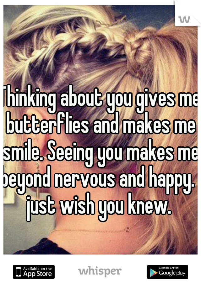 Thinking about you gives me butterflies and makes me smile. Seeing you makes me beyond nervous and happy. I just wish you knew.