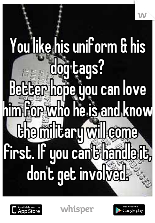 You like his uniform & his dog tags?  Better hope you can love him for who he is and know the military will come first. If you can't handle it, don't get involved.