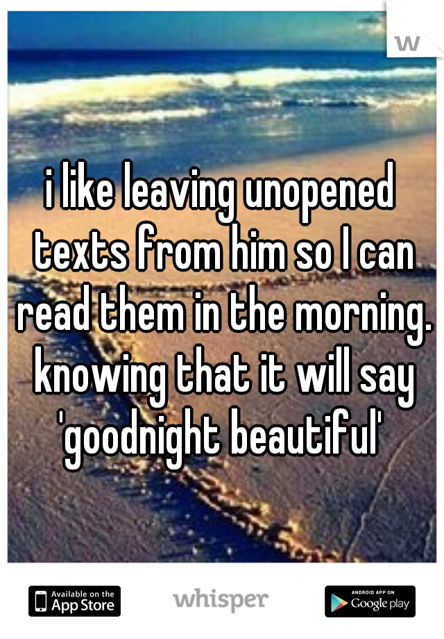 i like leaving unopened texts from him so I can read them in the morning. knowing that it will say 'goodnight beautiful'