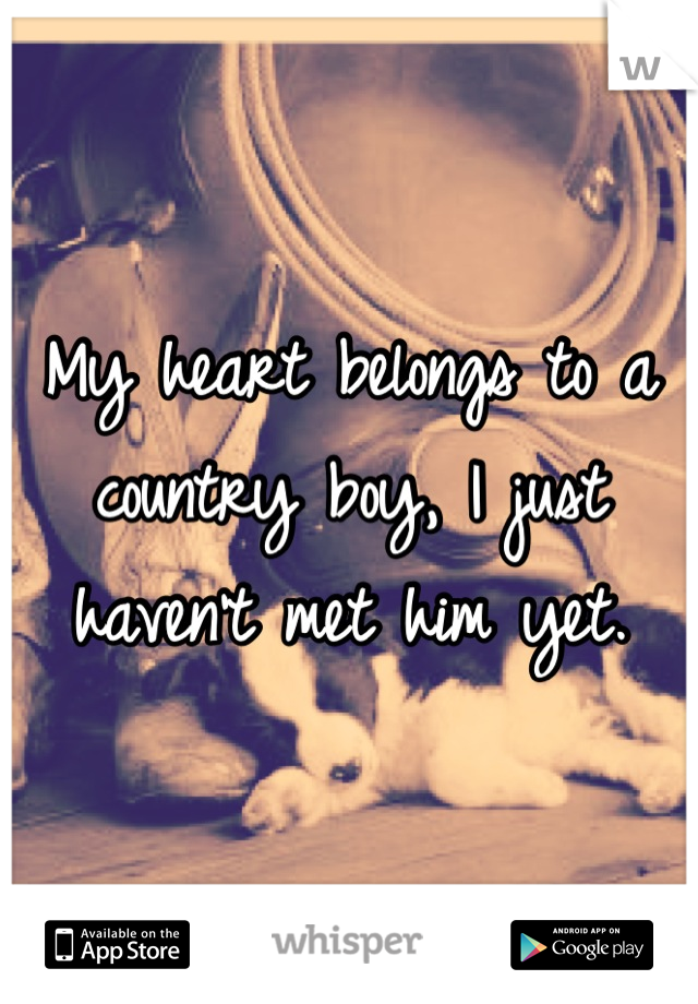 My heart belongs to a country boy, I just haven't met him yet.