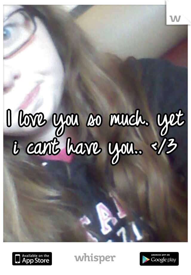 I love you so much. yet i cant have you.. </3