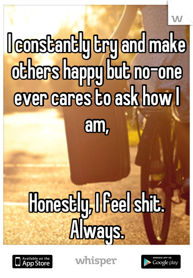 I constantly try and make others happy but no-one ever cares to ask how I am,   Honestly, I feel shit. Always.