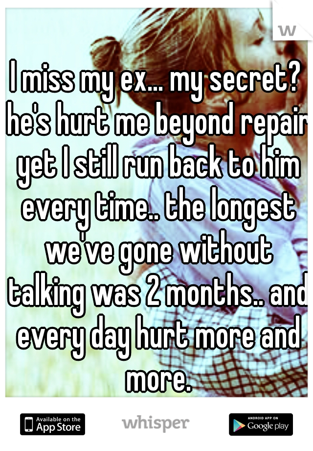 I miss my ex... my secret? he's hurt me beyond repair yet I still run back to him every time.. the longest we've gone without talking was 2 months.. and every day hurt more and more.