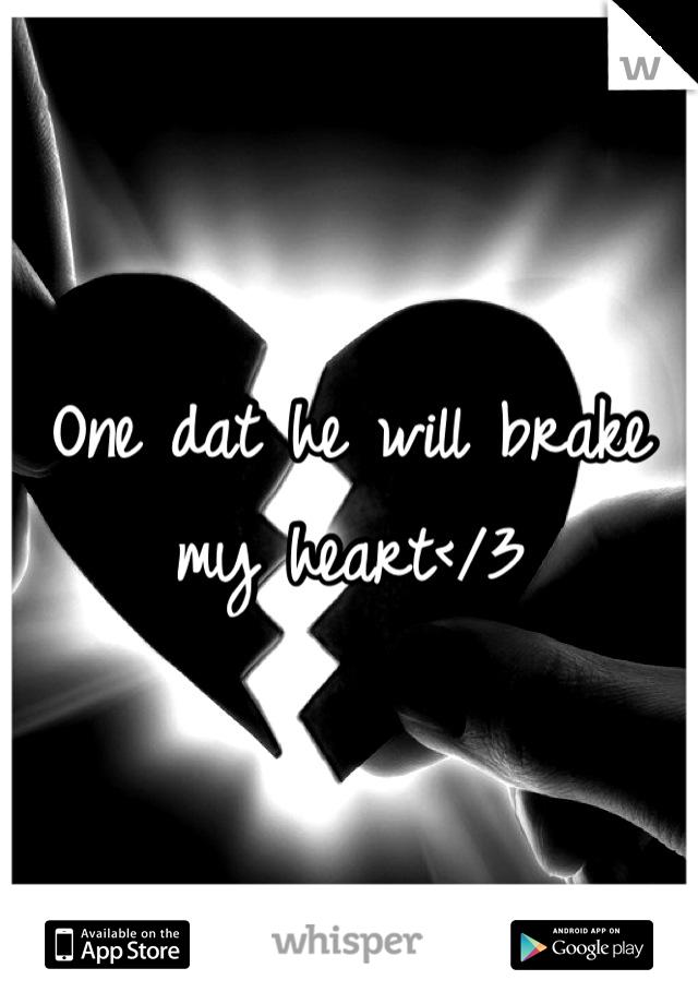 One dat he will brake my heart</3