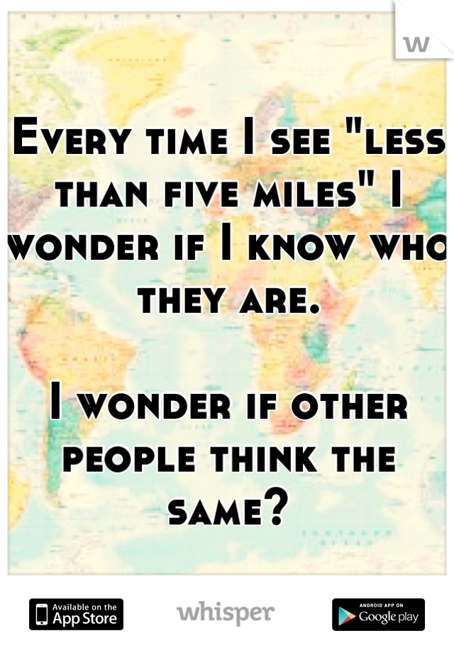 "Every time I see ""less than five miles"" I wonder if I know who they are.   I wonder if other people think the same?"