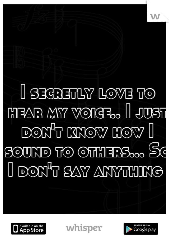I secretly love to hear my voice.. I just don't know how I sound to others... So I don't say anything