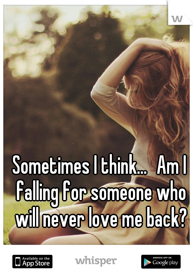 Sometimes I think... Am I falling for someone who will never love me back?