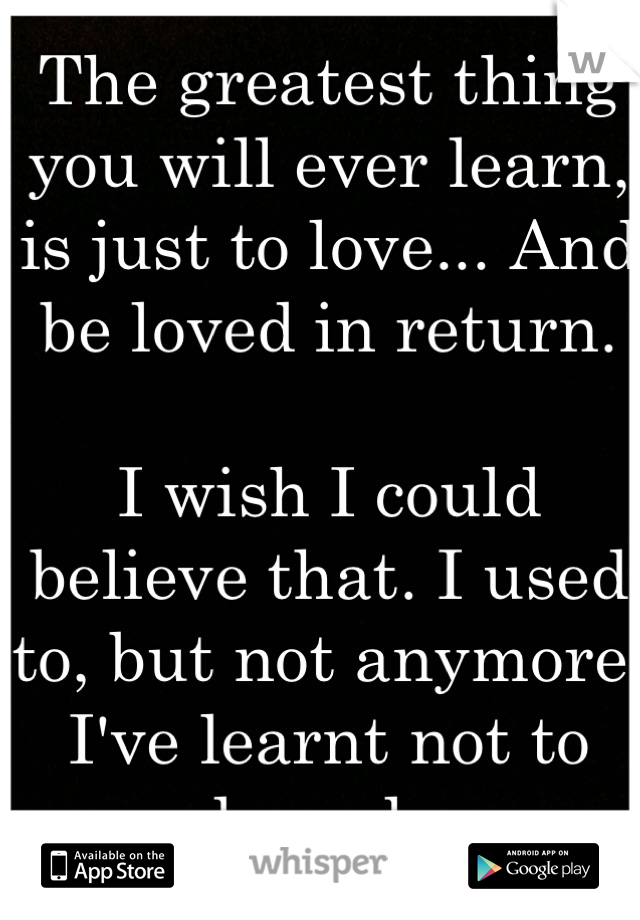 The greatest thing you will ever learn, is just to love... And be loved in return.  I wish I could believe that. I used to, but not anymore. I've learnt not to rely on love