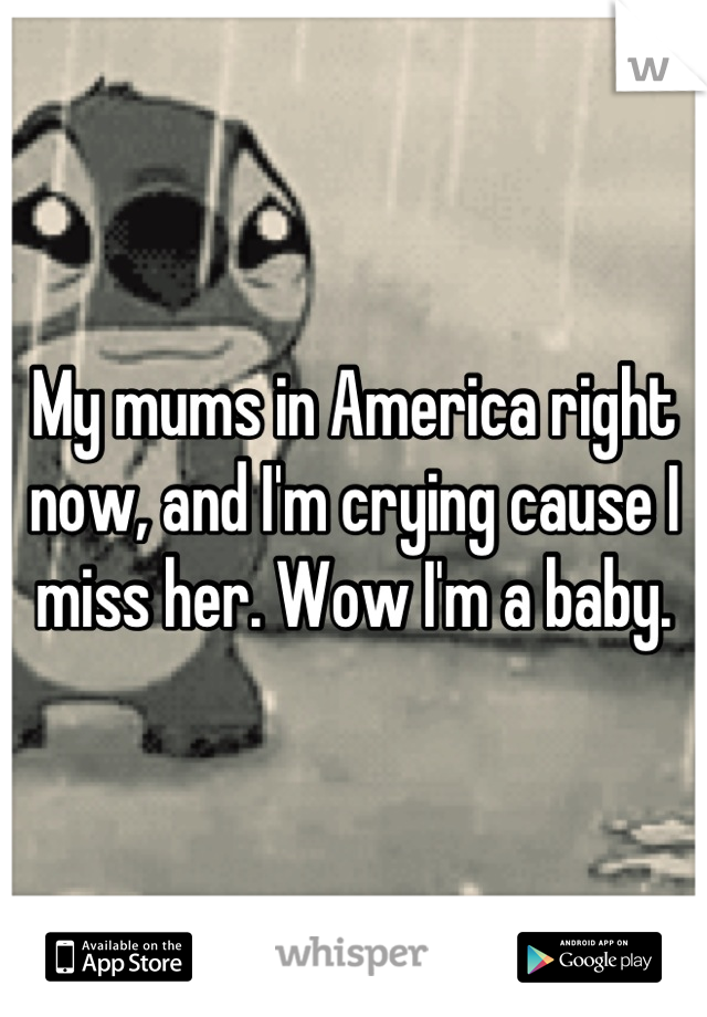 My mums in America right now, and I'm crying cause I miss her. Wow I'm a baby.