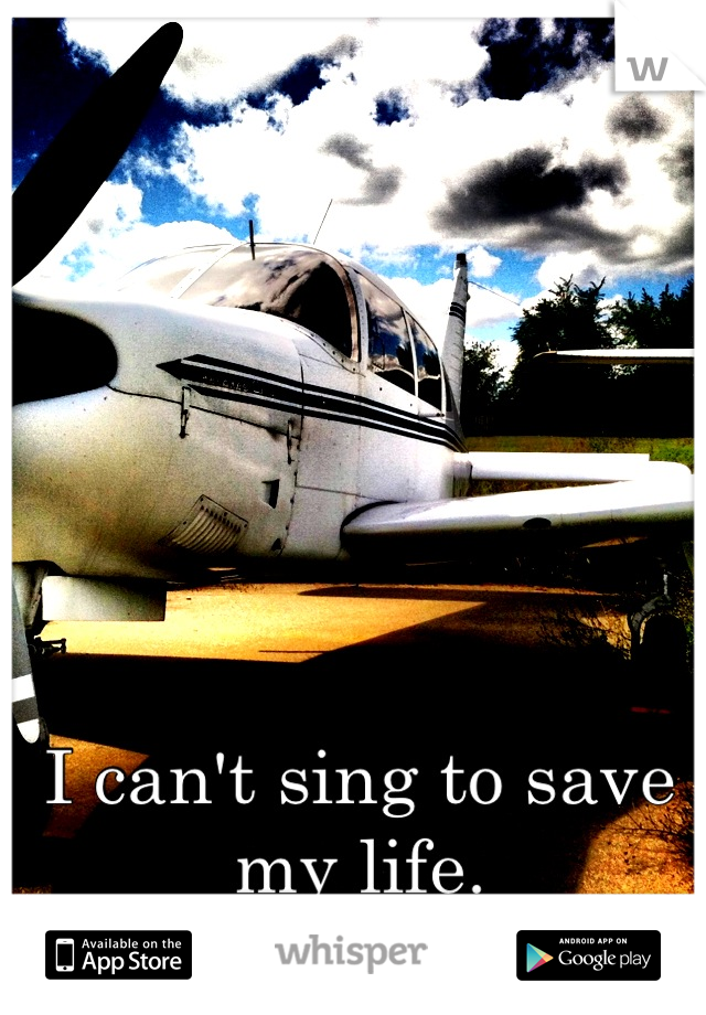 I can't sing to save my life.