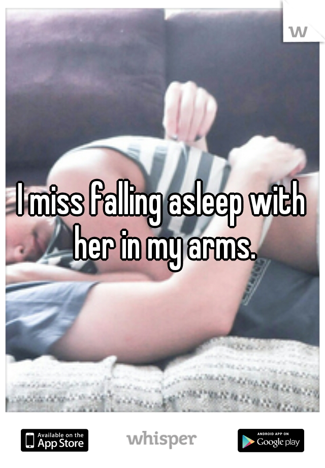 I miss falling asleep with her in my arms.
