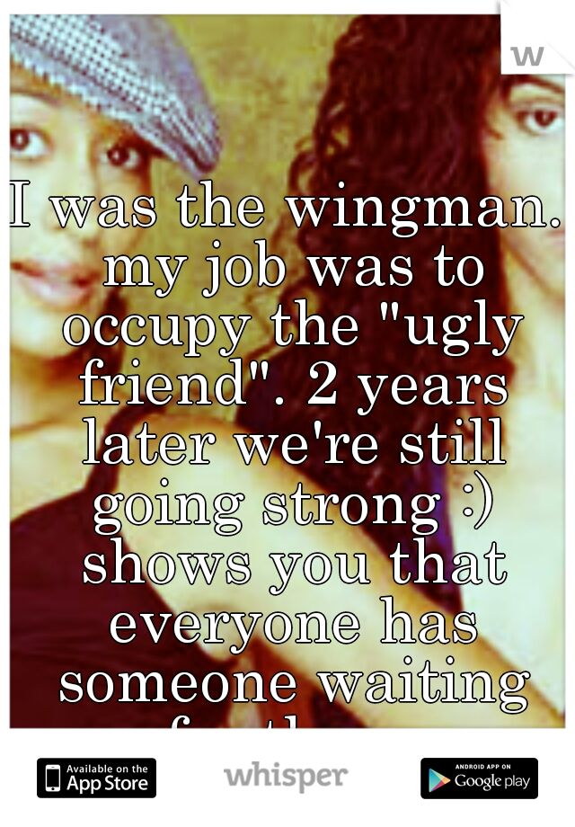 "I was the wingman. my job was to occupy the ""ugly friend"". 2 years later we're still going strong :) shows you that everyone has someone waiting for them."