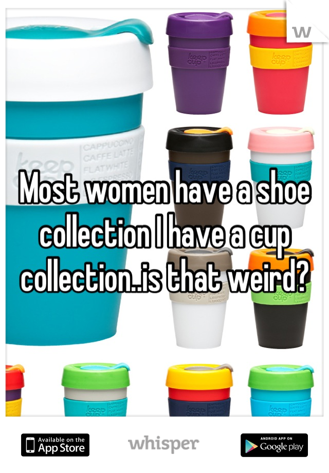 Most women have a shoe collection I have a cup collection..is that weird?
