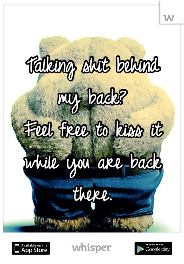 Talking shit behind  my back? Feel free to kiss it while you are back there.
