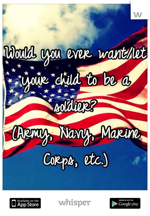 Would you ever want/let your child to be a soldier? (Army, Navy, Marine Corps, etc.)