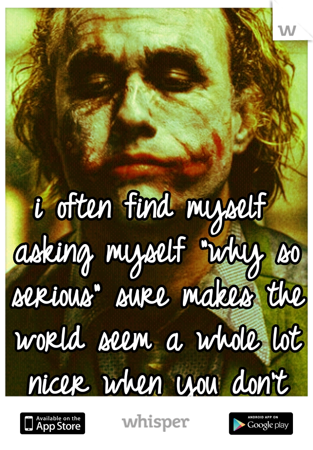 "i often find myself asking myself ""why so serious"" sure makes the world seem a whole lot nicer when you don't care"