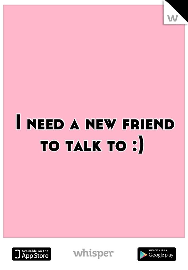 I need a new friend to talk to :)