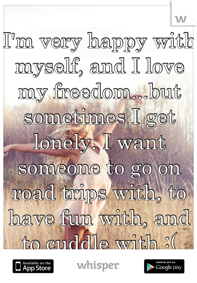 I'm very happy with myself, and I love my freedom...but sometimes I get lonely. I want someone to go on road trips with, to have fun with, and to cuddle with :(