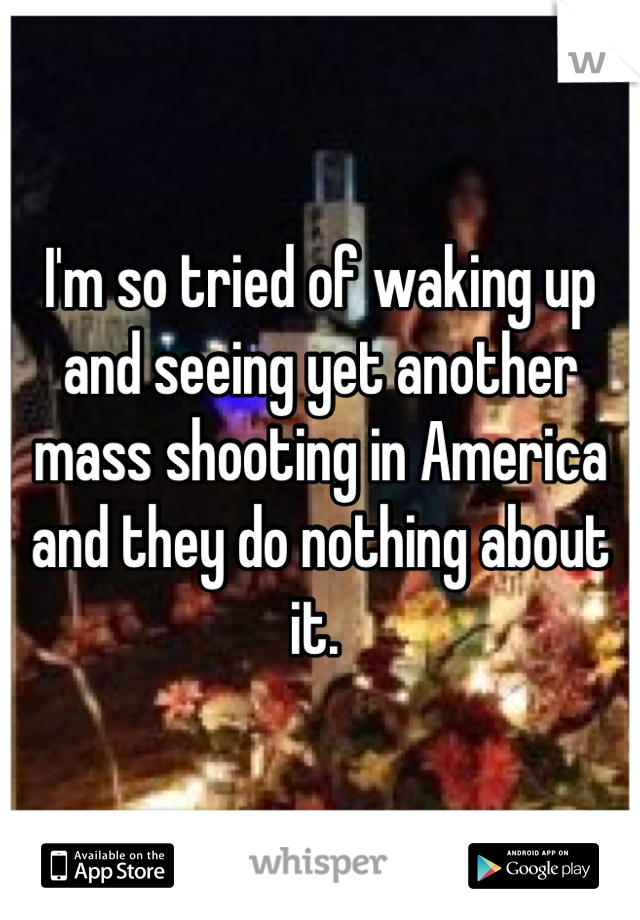 I'm so tried of waking up and seeing yet another mass shooting in America and they do nothing about it.