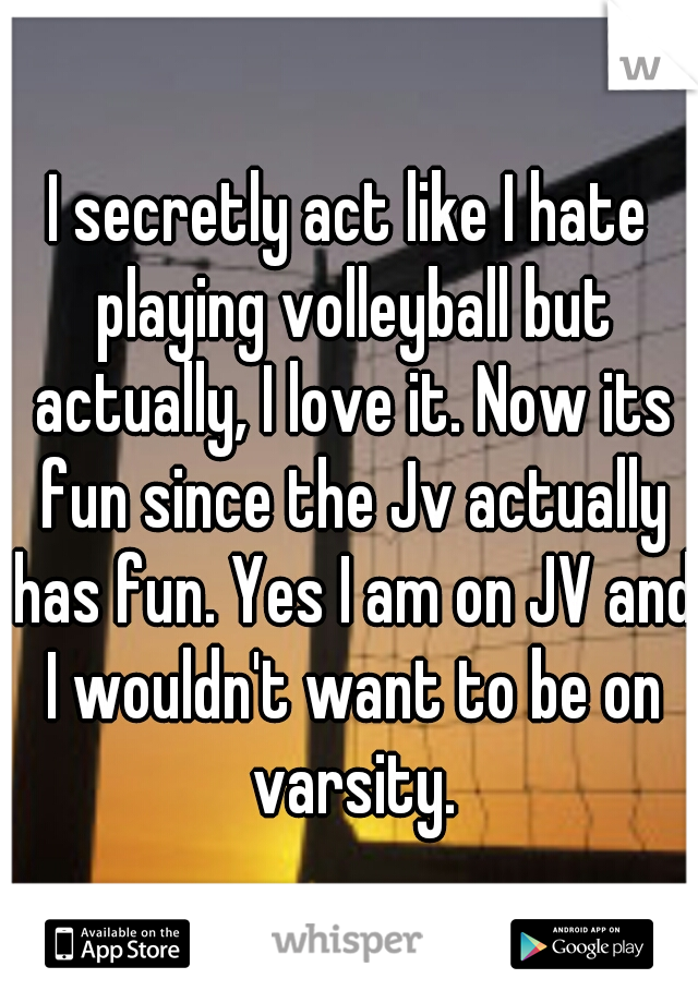 I secretly act like I hate playing volleyball but actually, I love it. Now its fun since the Jv actually has fun. Yes I am on JV and I wouldn't want to be on varsity.