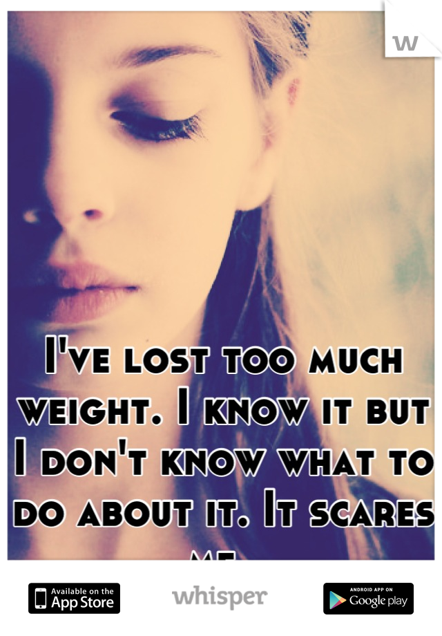 I've lost too much weight. I know it but I don't know what to do about it. It scares me.