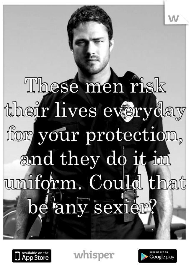 These men risk their lives everyday for your protection, and they do it in uniform. Could that be any sexier?