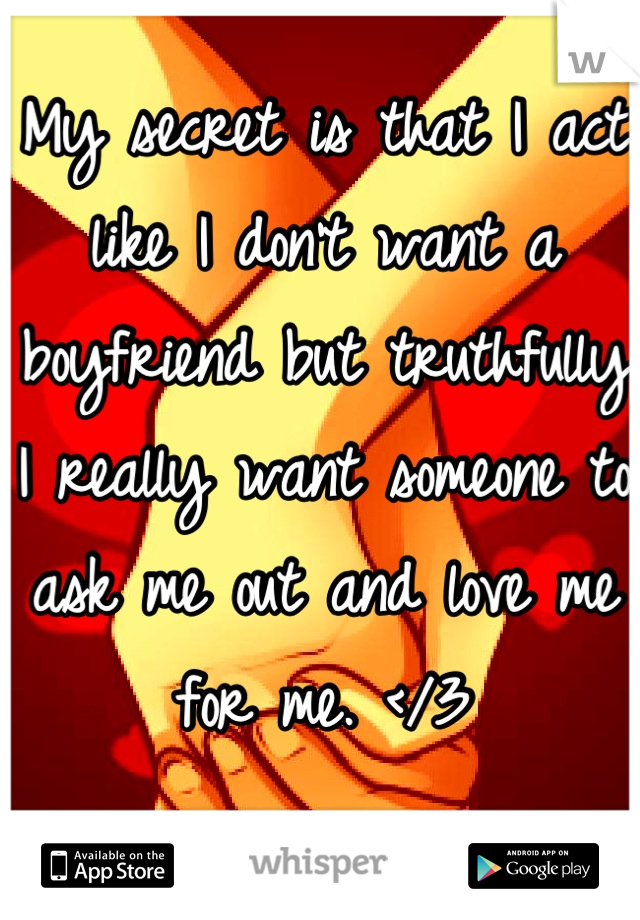 My secret is that I act like I don't want a boyfriend but truthfully I really want someone to ask me out and love me for me. </3