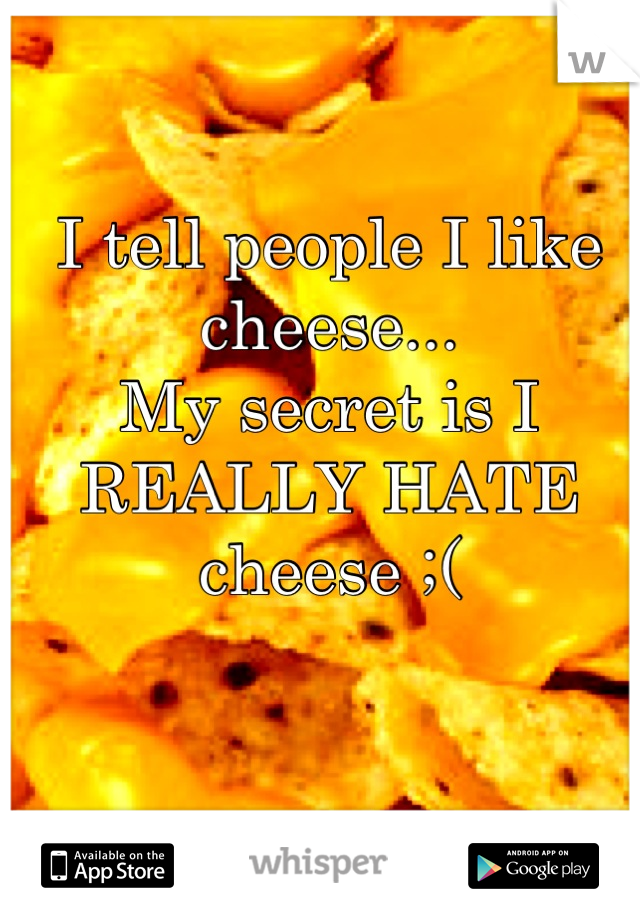 I tell people I like cheese... My secret is I REALLY HATE cheese ;(