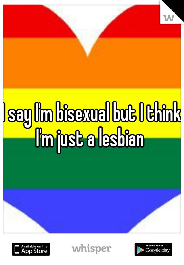 I say I'm bisexual but I think I'm just a lesbian