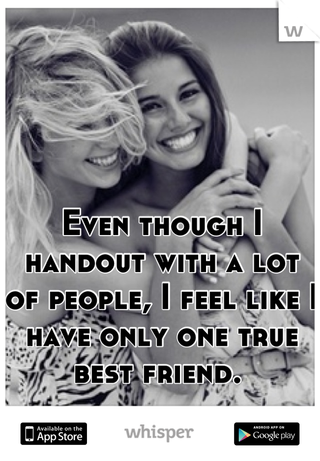 Even though I handout with a lot of people, I feel like I have only one true best friend.