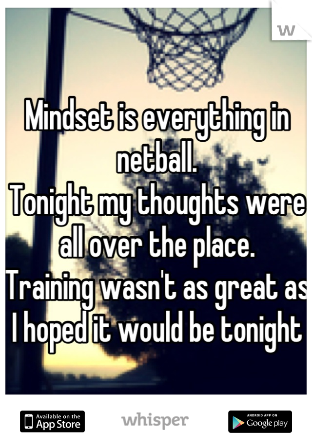 Mindset is everything in netball.  Tonight my thoughts were all over the place. Training wasn't as great as I hoped it would be tonight