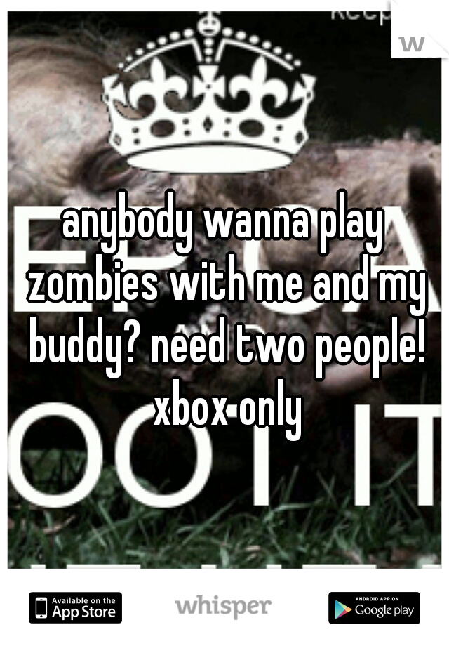 anybody wanna play zombies with me and my buddy? need two people! xbox only