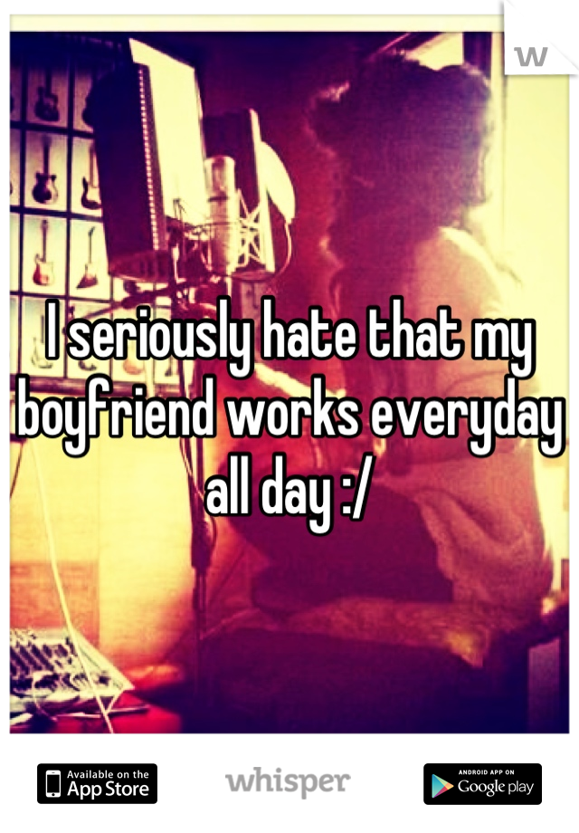 I seriously hate that my boyfriend works everyday all day :/