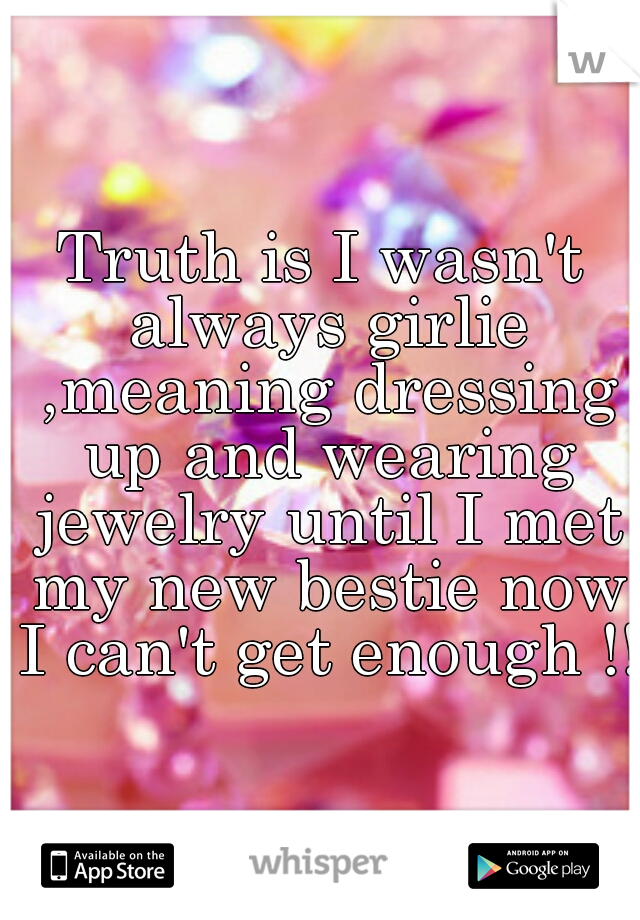 Truth is I wasn't always girlie ,meaning dressing up and wearing jewelry until I met my new bestie now I can't get enough !!
