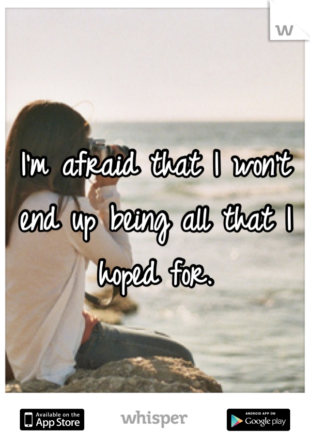 I'm afraid that I won't end up being all that I hoped for.