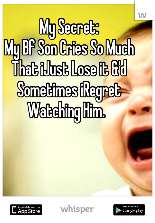 My Secret: My Bf Son Cries So Much That iJust Lose it &'d Sometimes iRegret Watching Him.