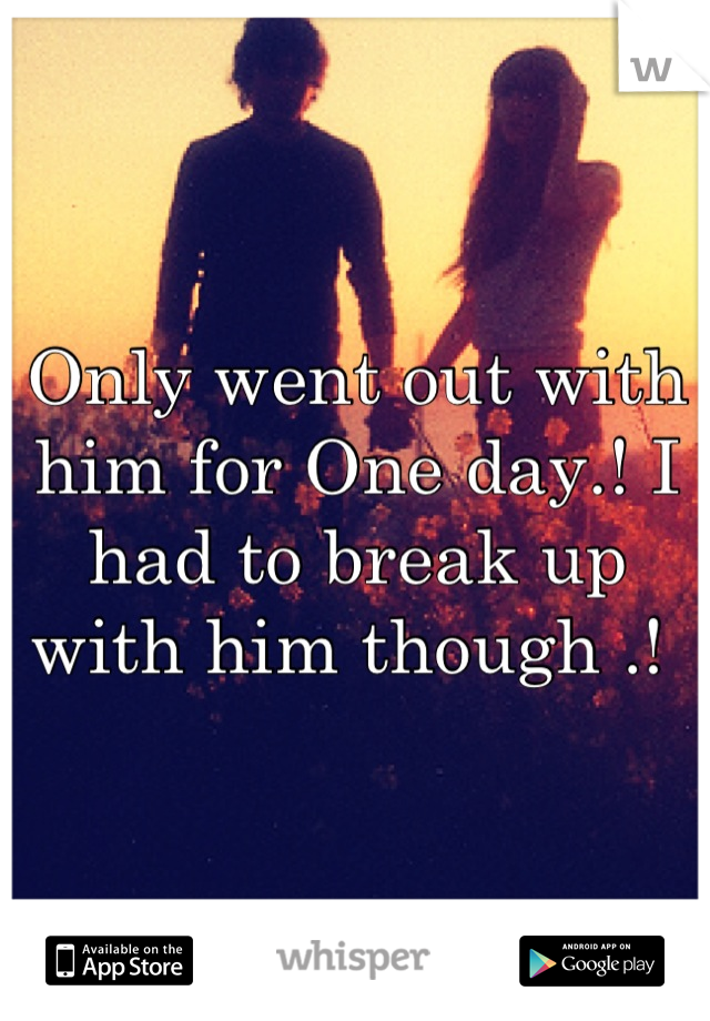 Only went out with him for One day.! I had to break up with him though .!