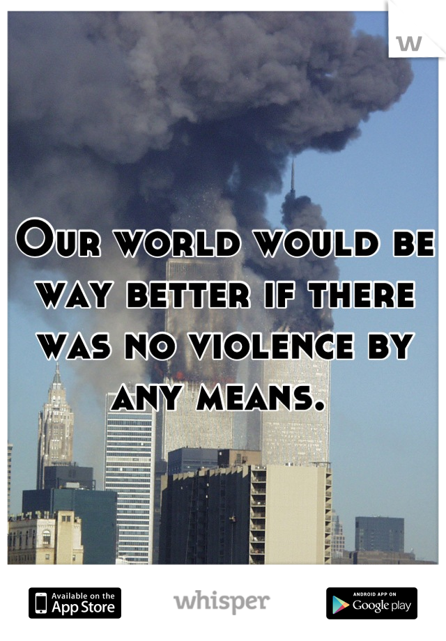 Our world would be way better if there was no violence by any means.