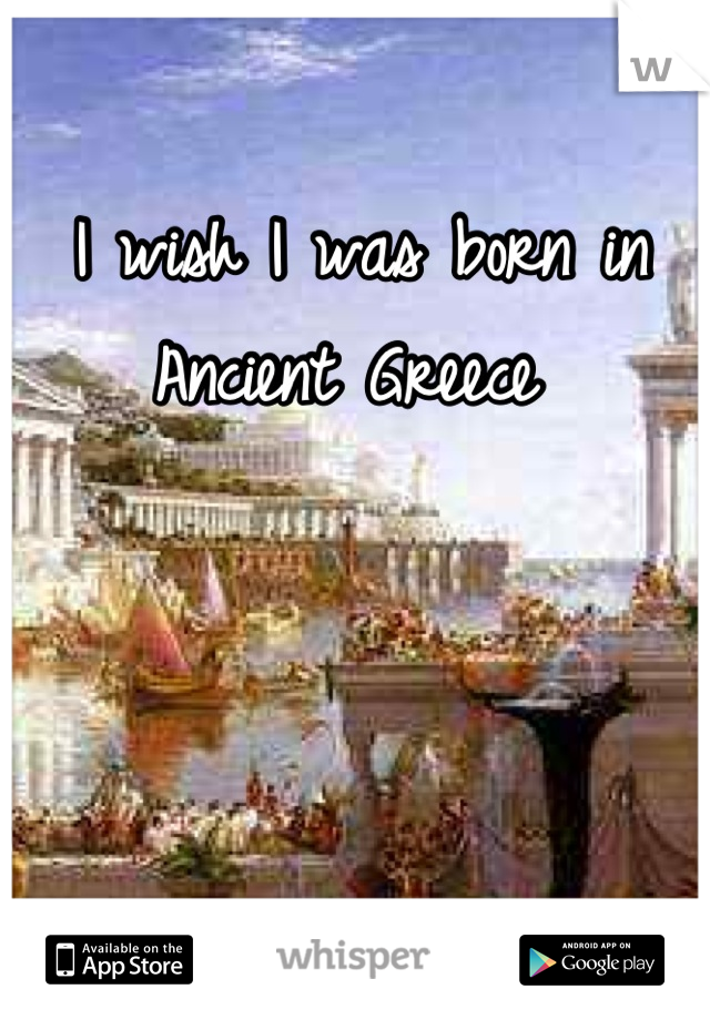 I wish I was born in Ancient Greece