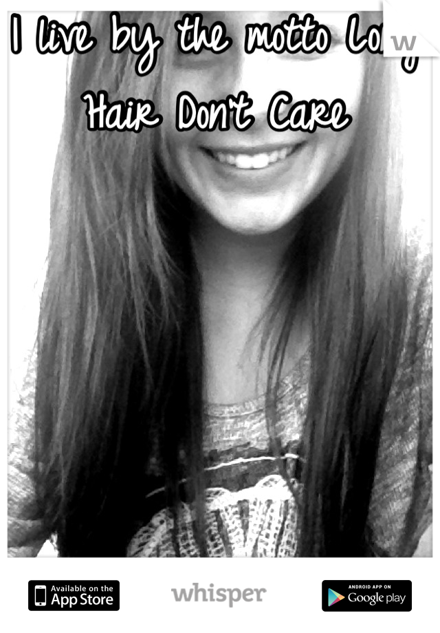 I live by the motto Long Hair Don't Care