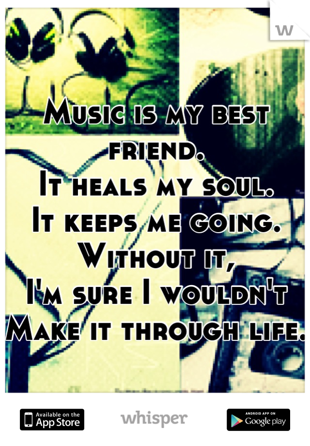 Music is my best friend.  It heals my soul.  It keeps me going.  Without it, I'm sure I wouldn't  Make it through life.