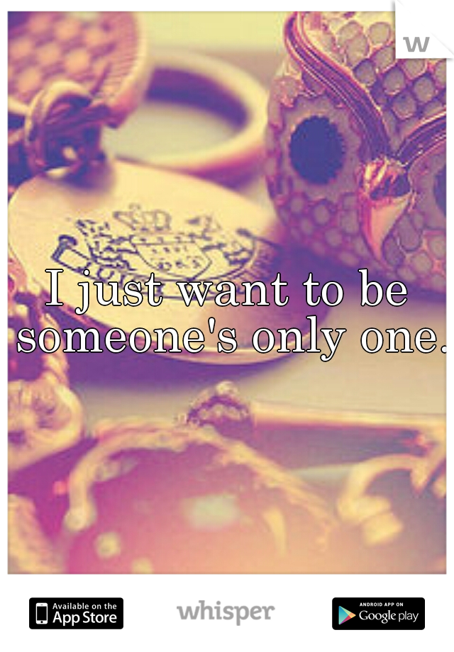 I just want to be someone's only one.