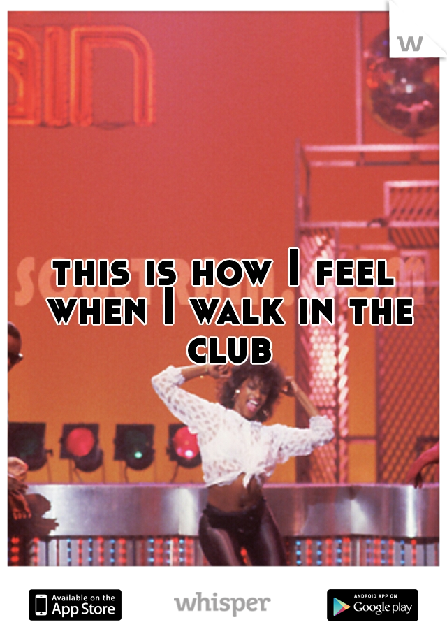 this is how I feel when I walk in the club