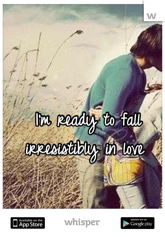 I'm ready to fall irresistibly in love