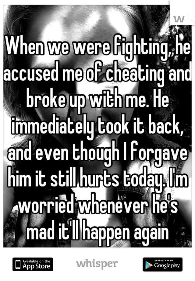 When we were fighting, he accused me of cheating and broke up with me. He immediately took it back, and even though I forgave him it still hurts today. I'm worried whenever he's mad it'll happen again