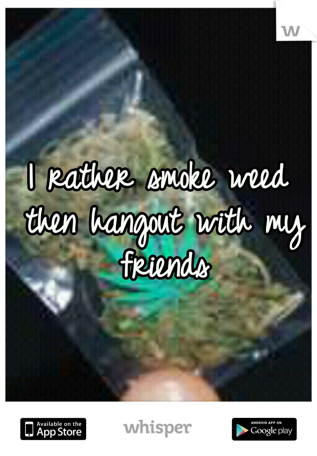 I rather smoke weed then hangout with my friends