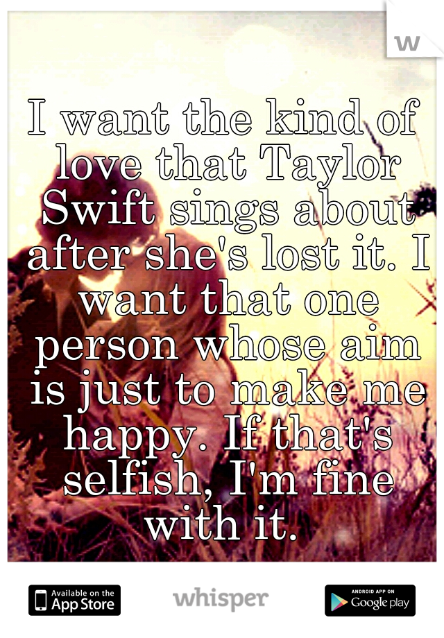 I want the kind of love that Taylor Swift sings about after she's lost it. I want that one person whose aim is just to make me happy. If that's selfish, I'm fine with it.