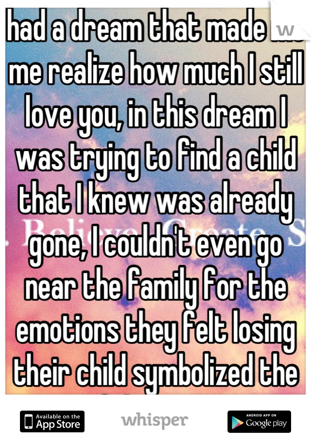 had a dream that made me me realize how much I still love you, in this dream I was trying to find a child that I knew was already gone, I couldn't even go near the family for the emotions they felt losing their child symbolized the pain I felt missing you