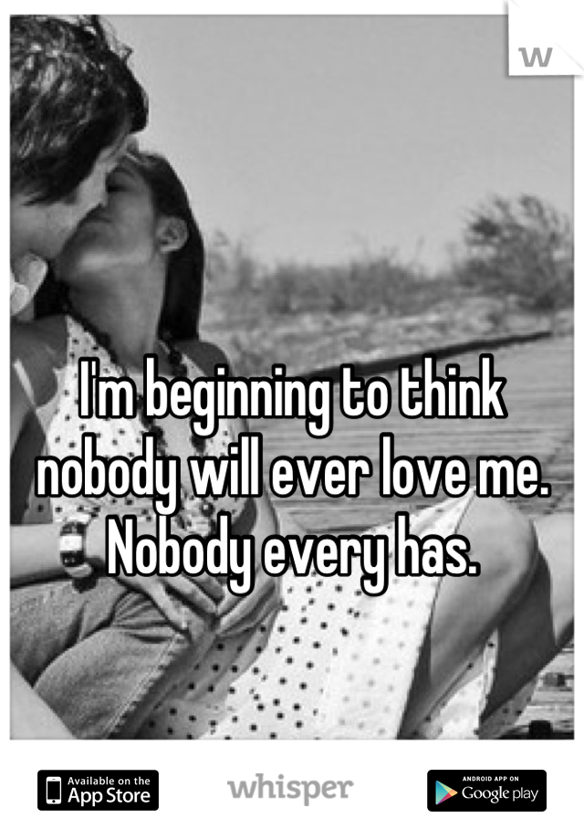 I'm beginning to think nobody will ever love me. Nobody every has.